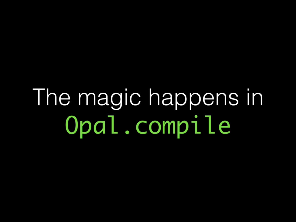 The magic happens in Opal.compile