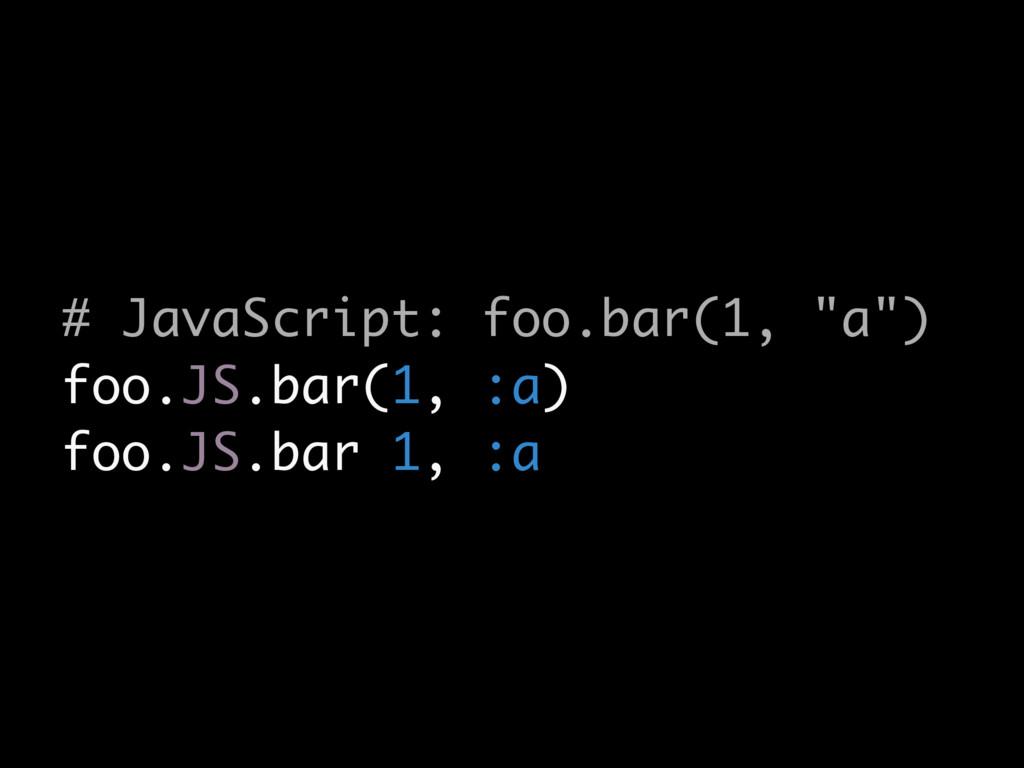 """# JavaScript: foo.bar(1, """"a"""") foo.JS.bar(1, :a)..."""