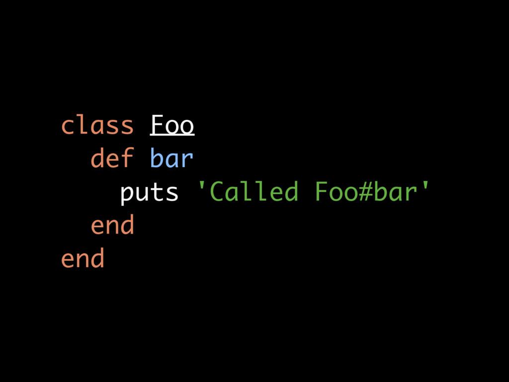 class Foo def bar puts 'Called Foo#bar' end end