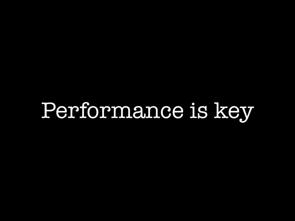Performance is key
