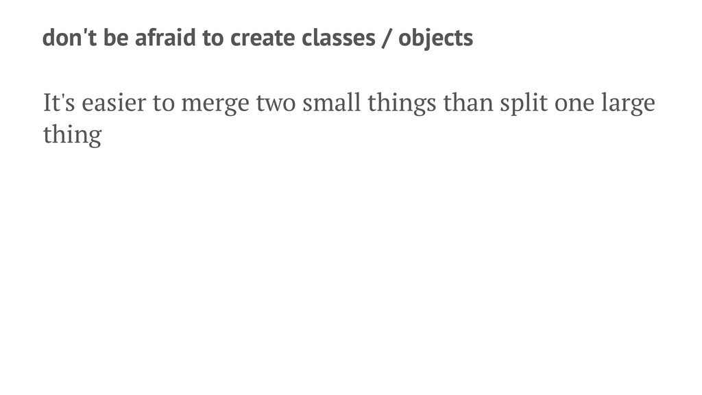 don't be afraid to create classes / objects It'...