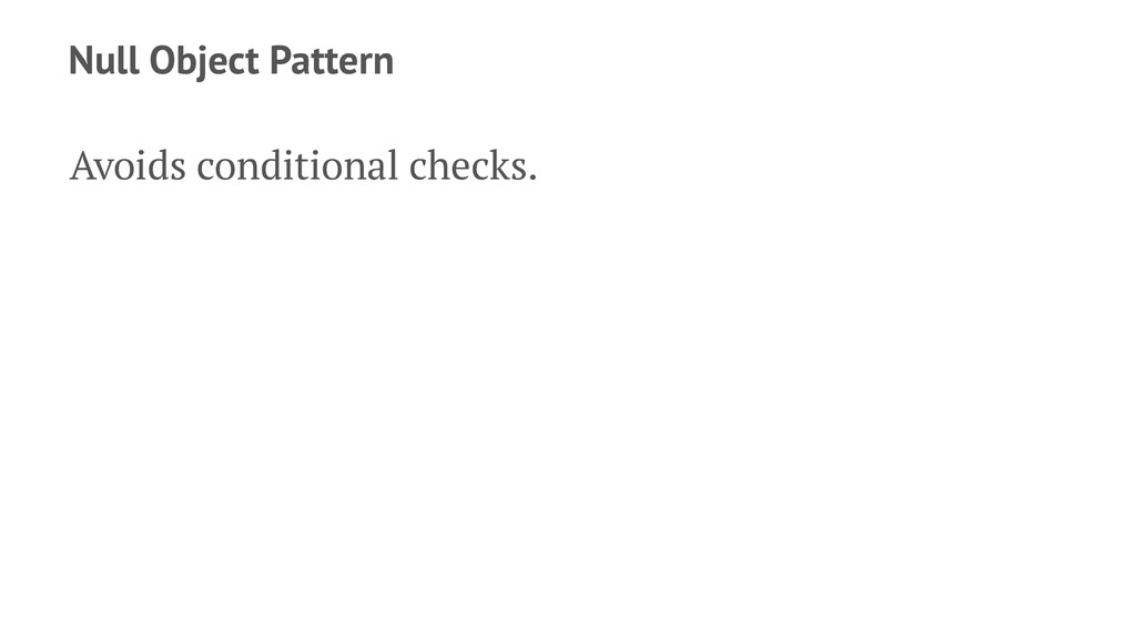 Null Object Pattern Avoids conditional checks.