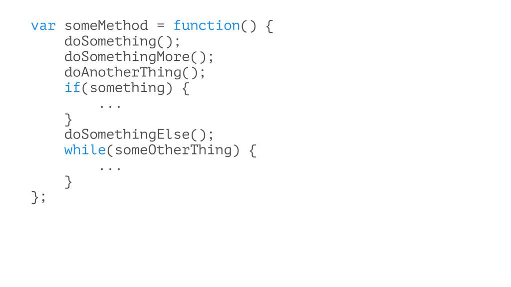 var someMethod = function() { doSomething(); do...