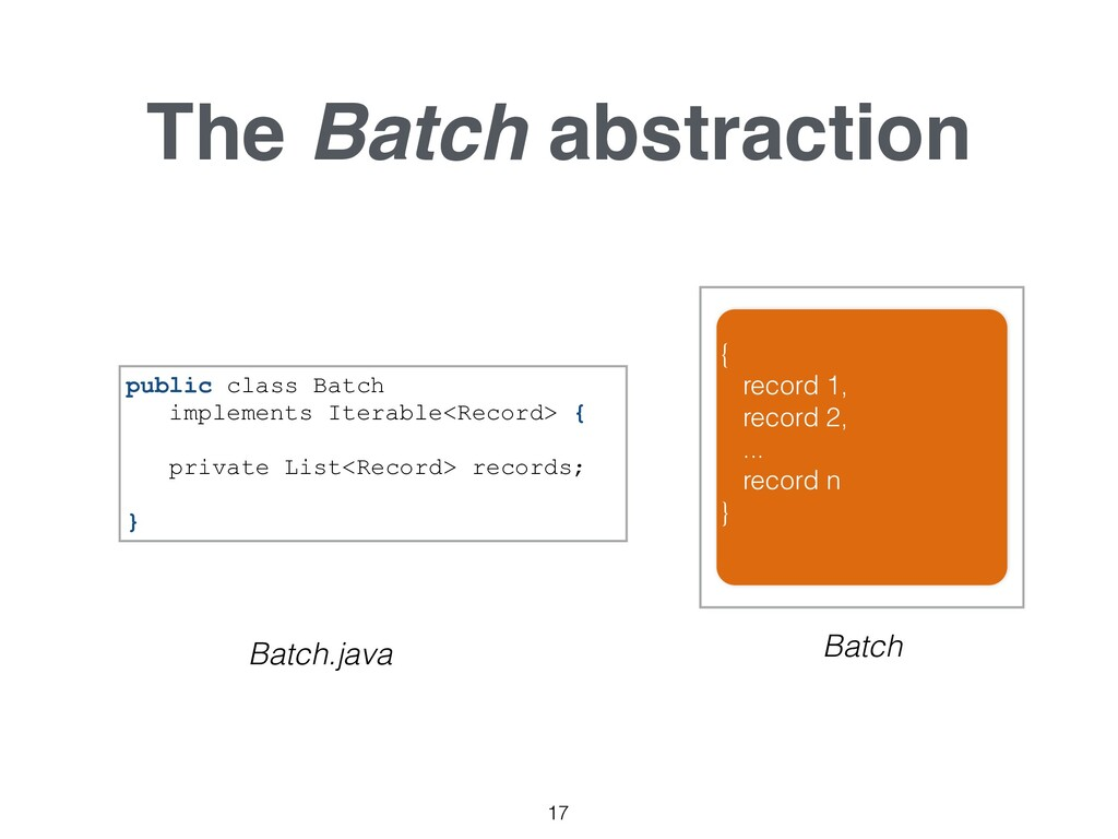 The Batch abstraction 17 { record 1, record 2, ...