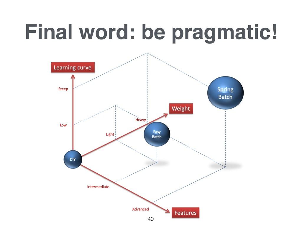 Final word: be pragmatic! 40