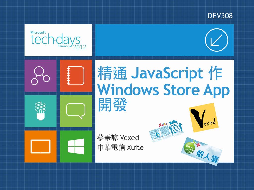 精通 JavaScript 作 Windows Store App 開發 DEV308 蔡秉諺...