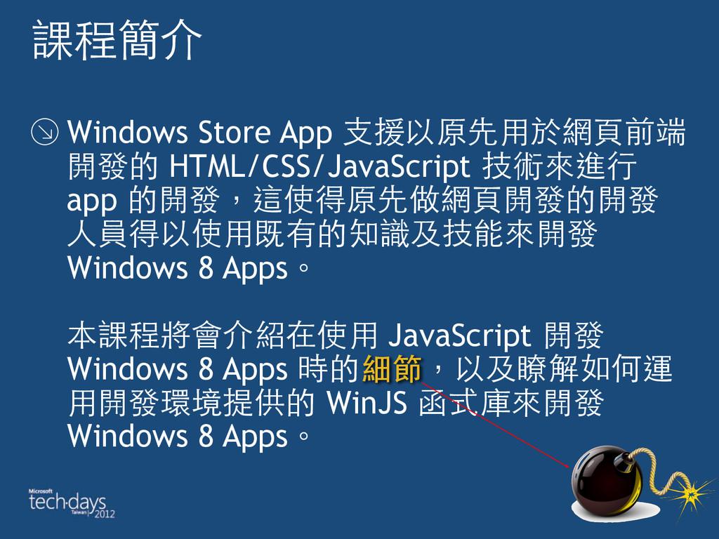 課程簡介 Windows Store App ⽀支援以原先⽤用於網⾴頁前端 開發的 HTML/...