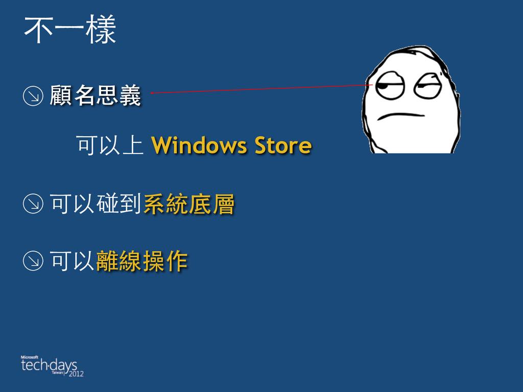 不⼀一樣 顧名思義  可以上 Windows Store 可以碰到系統底層 可以離線操作