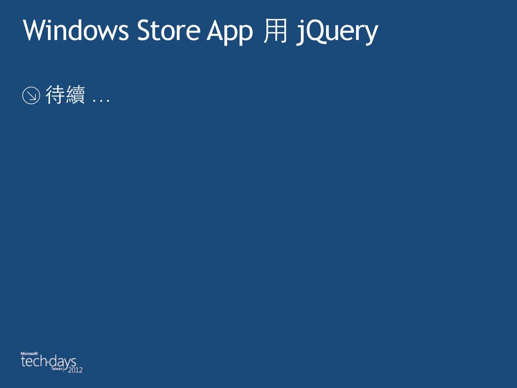 Windows Store App ⽤用 jQuery 待續 …