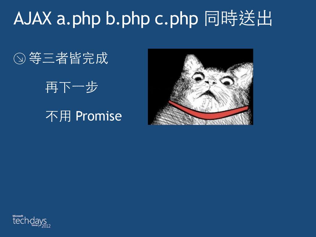 AJAX a.php b.php c.php 同時送出 等三者皆完成  再下⼀一步  ...