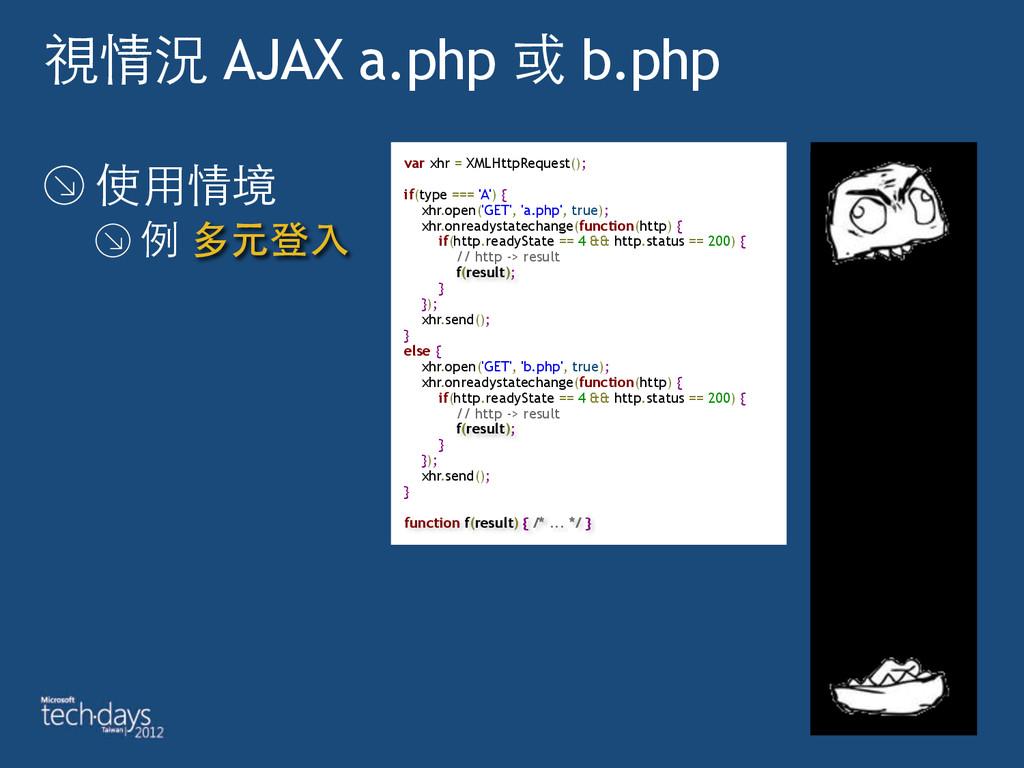 視情況 AJAX a.php 或 b.php 使⽤用情境 例 多元登⼊入 var xhr = ...