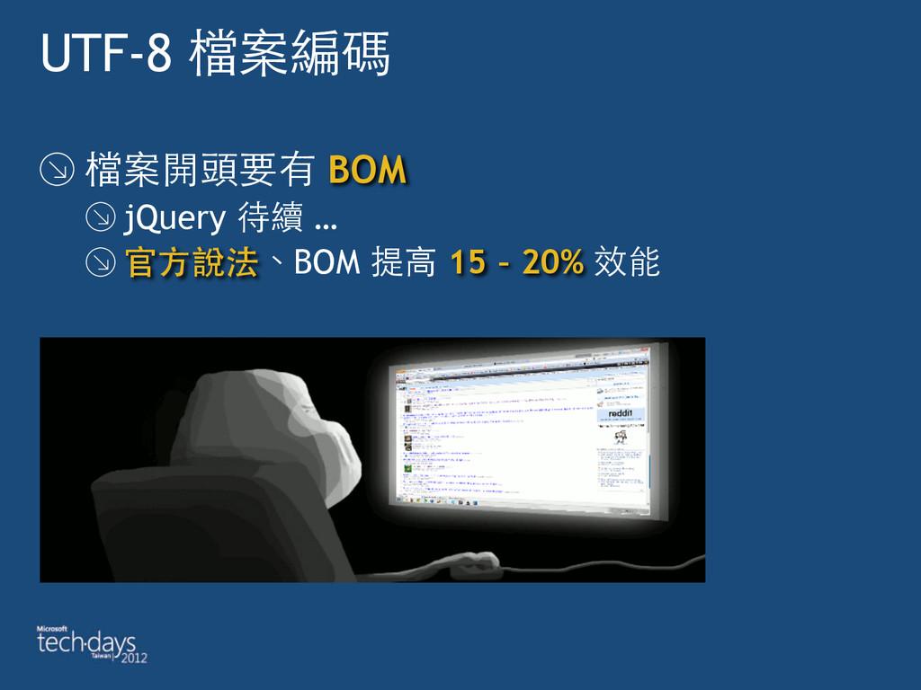 UTF-8 檔案編碼 檔案開頭要有 BOM jQuery 待續 … 官⽅方說法、BOM 提⾼高...