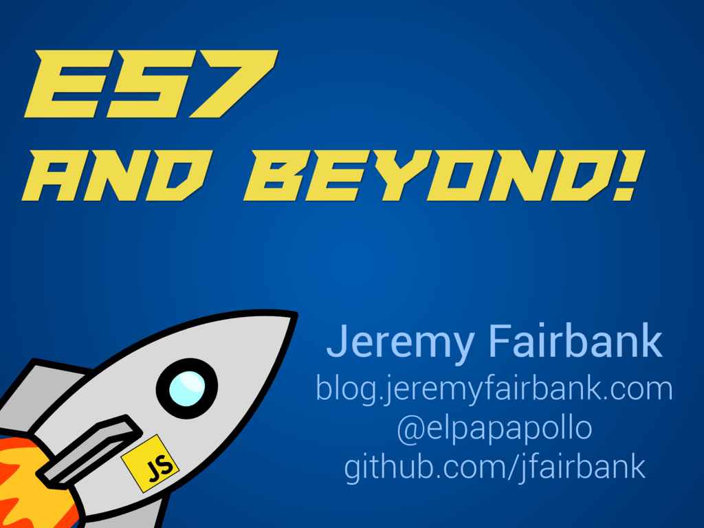 ES7 and Beyond! Jeremy Fairbank blog.jeremyfair...