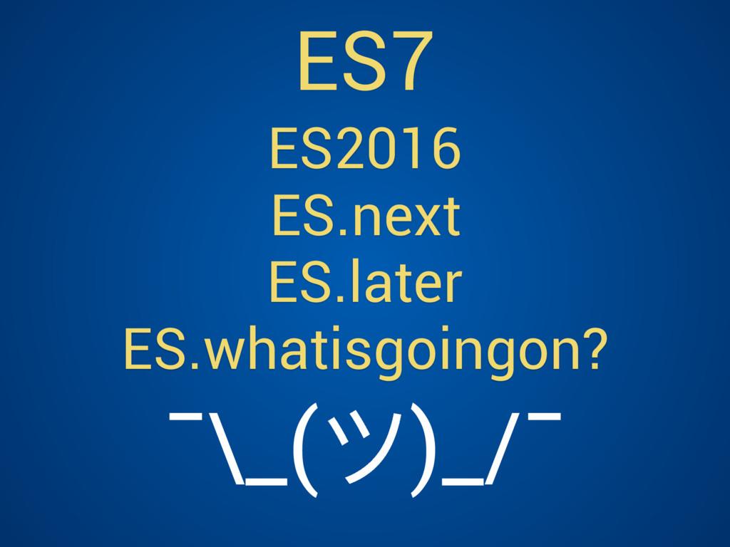 ES2016 ES.next ES.later ES.whatisgoingon? ES7 ¯...