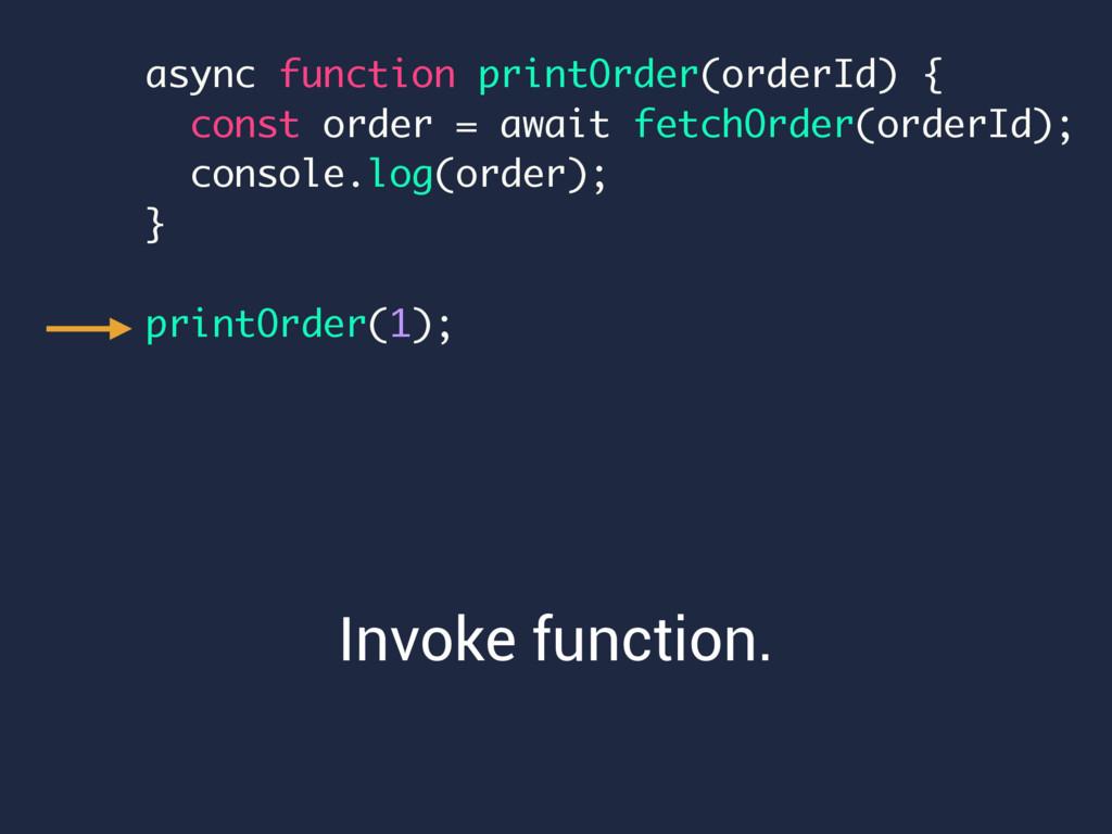 Invoke function. async function printOrder(orde...