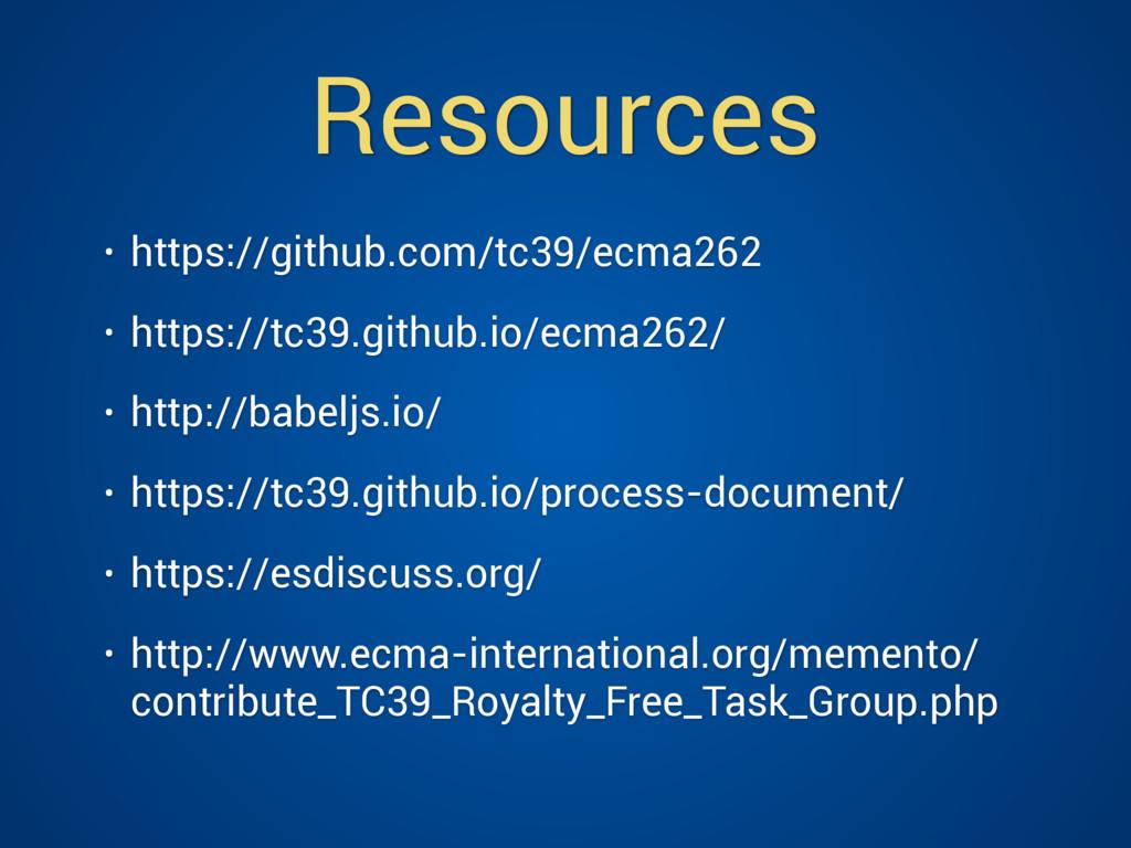 Resources • https://github.com/tc39/ecma262 • h...