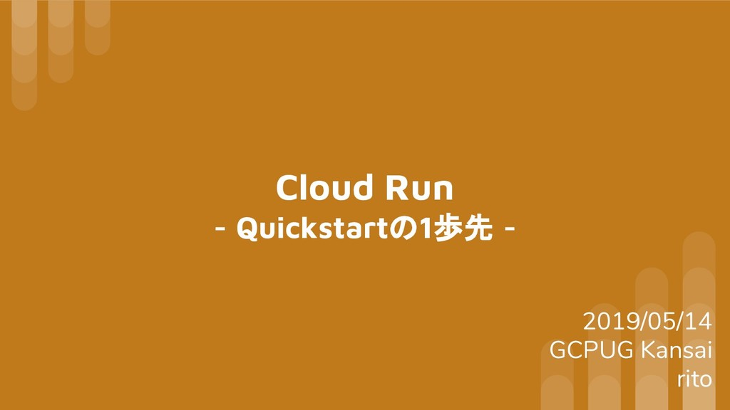 Cloud Run - Quickstartの1歩先 - 2019/05/14 GCPUG K...