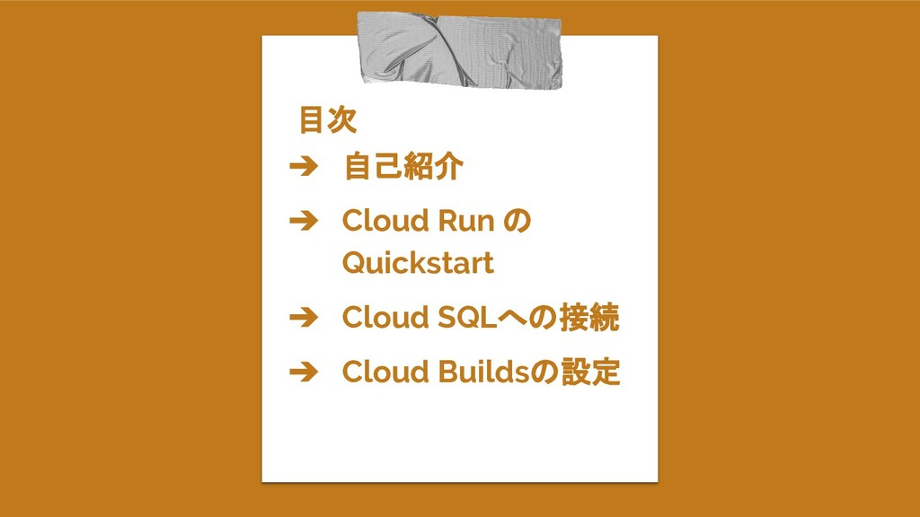 目次 ➔ 自己紹介 ➔ Cloud Run の Quickstart ➔ Cloud SQLへ...