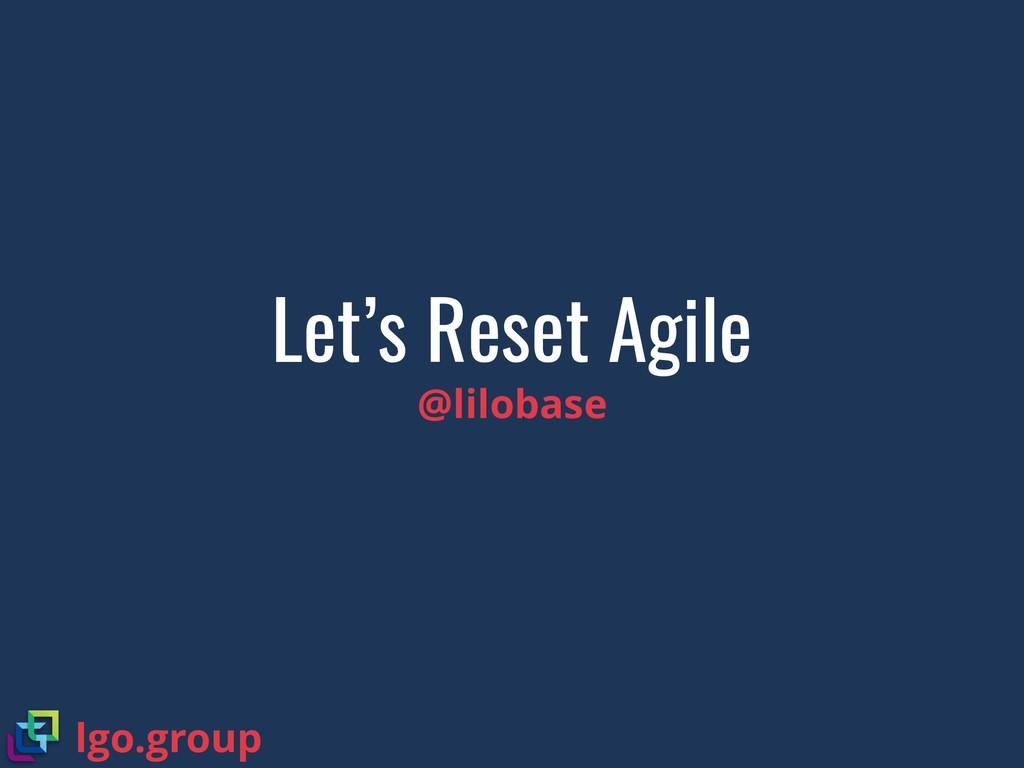 Let's Reset Agile @lilobase lgo.group
