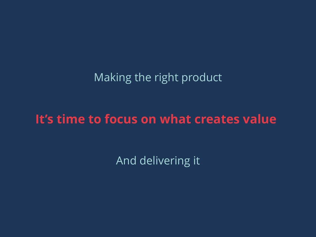 It's time to focus on what creates value Making...