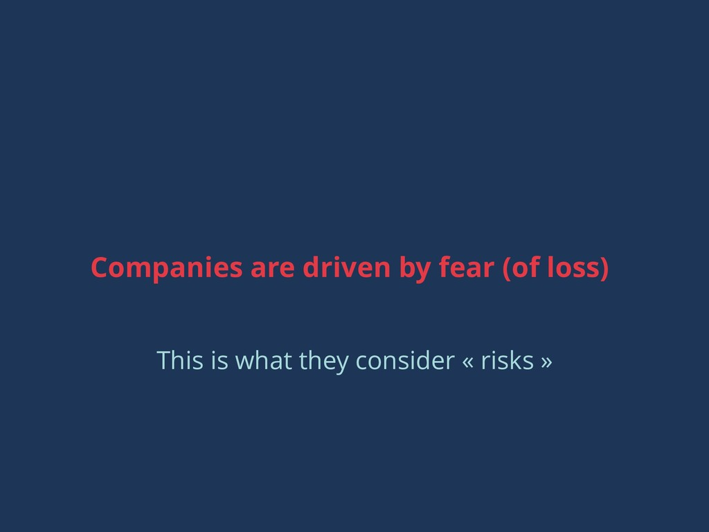Companies are driven by fear (of loss) This is ...