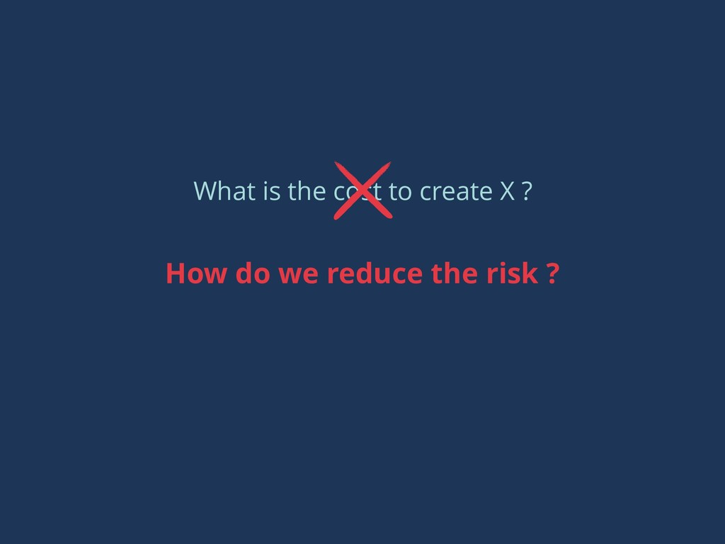 What is the cost to create X ? How do we reduce...