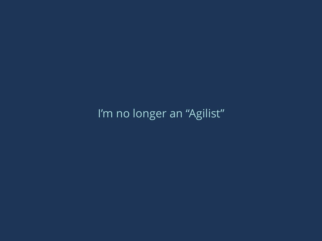 "I'm no longer an ""Agilist"""