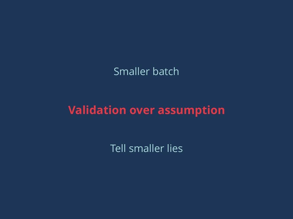 Validation over assumption Smaller batch Tell s...