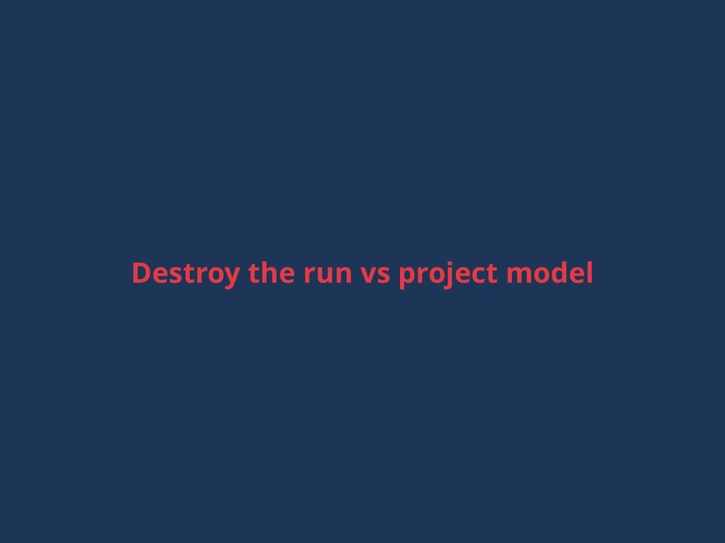 Destroy the run vs project model