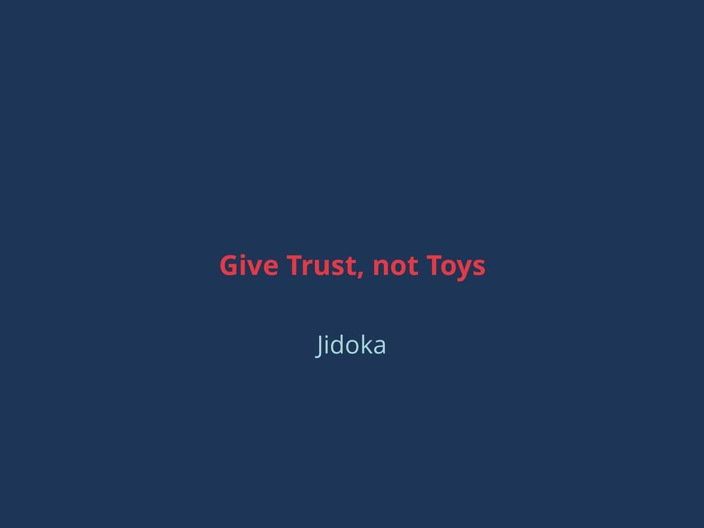 Give Trust, not Toys Jidoka
