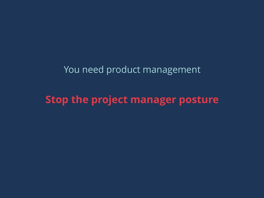 You need product management Stop the project ma...
