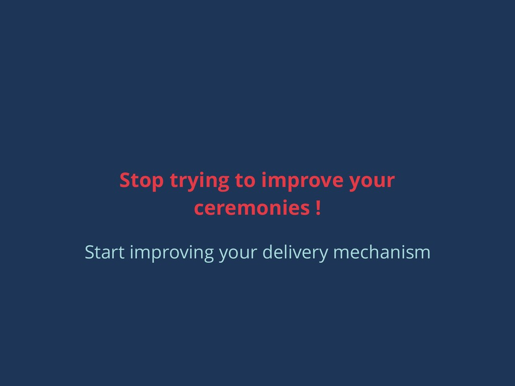 Stop trying to improve your ceremonies ! Start ...