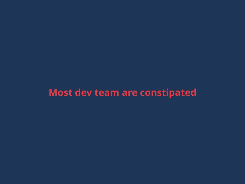 Most dev team are constipated
