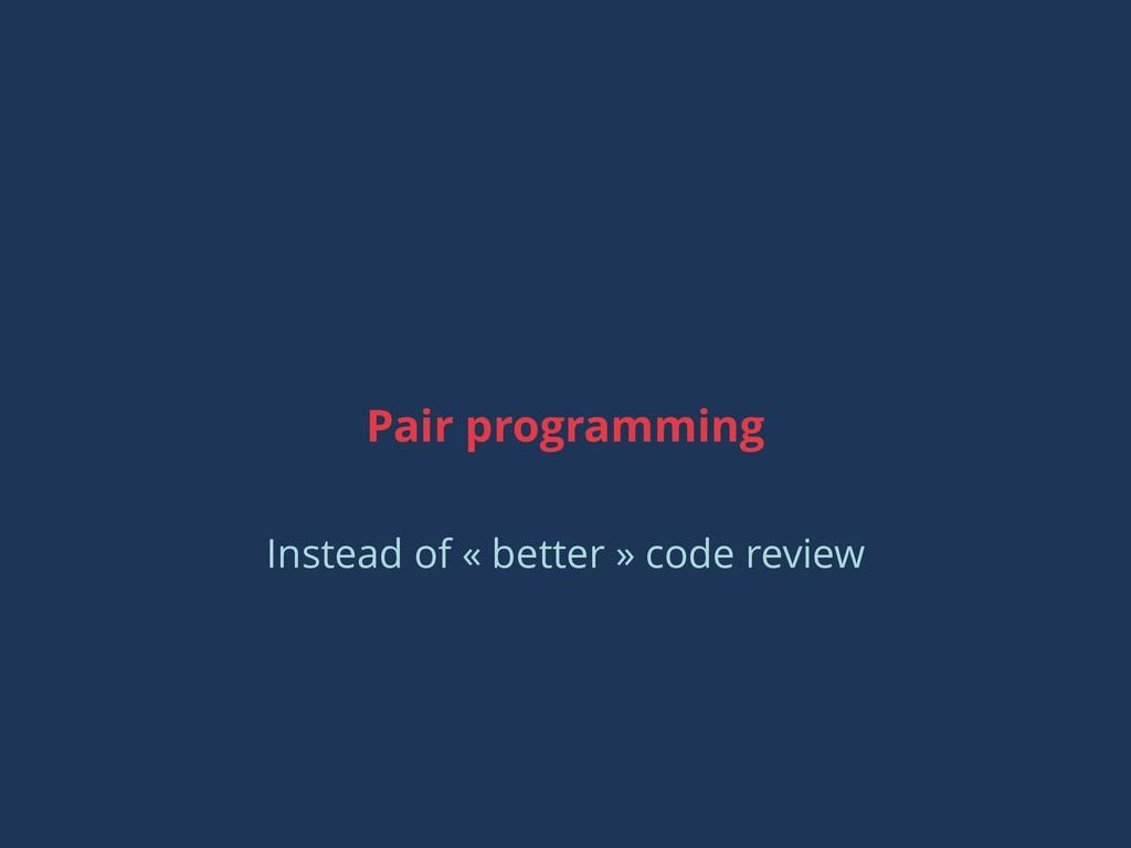 Pair programming Instead of « better » code rev...
