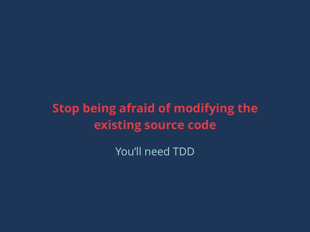Stop being afraid of modifying the existing sou...