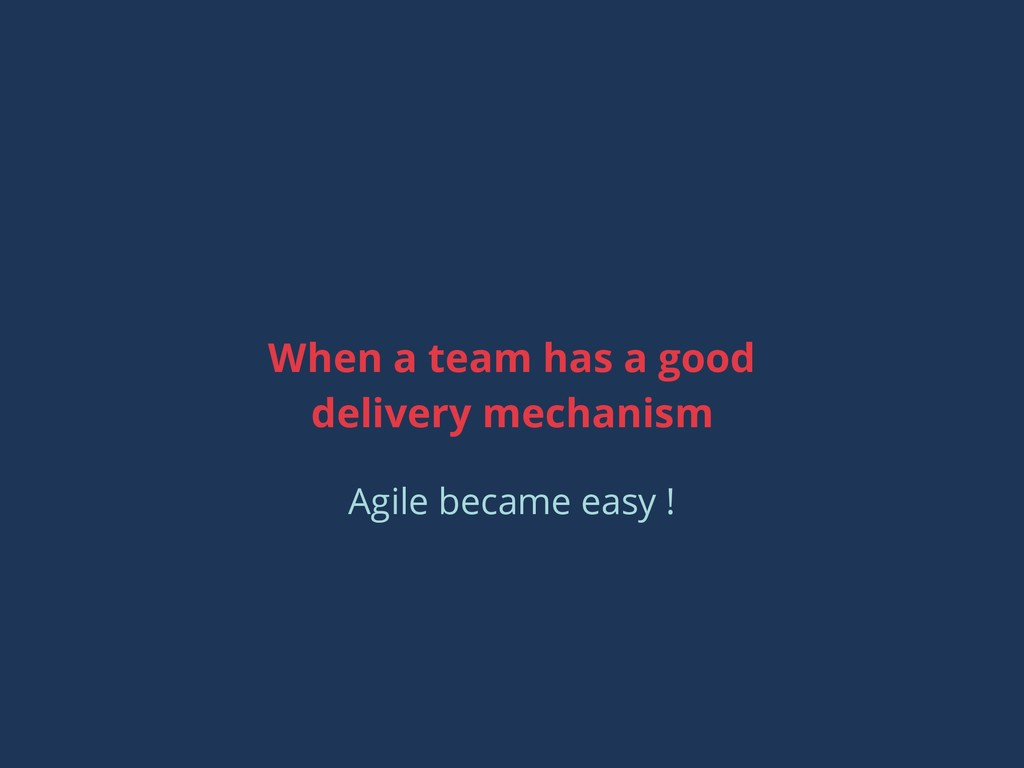 When a team has a good delivery mechanism Agile...