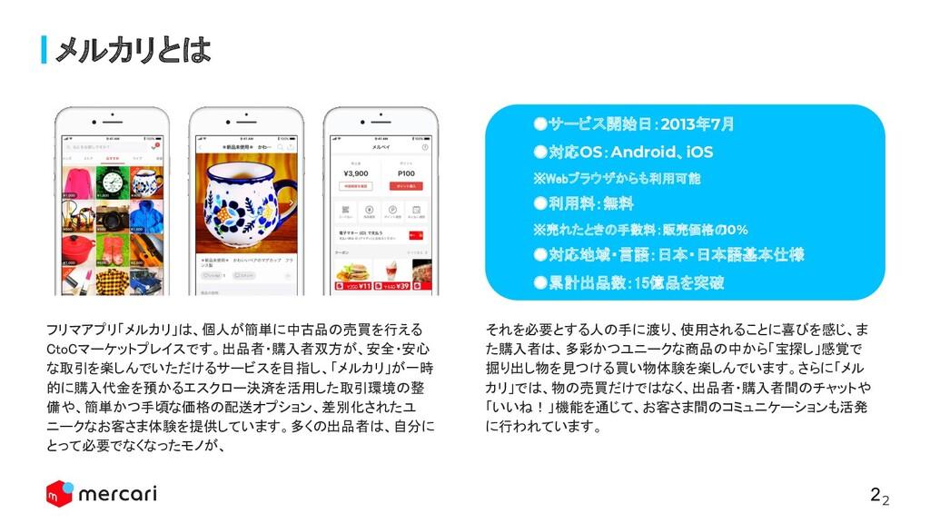 2 メルカリとは ●サービス開始日:2013年7月 ●対応OS:Android、iOS ※...