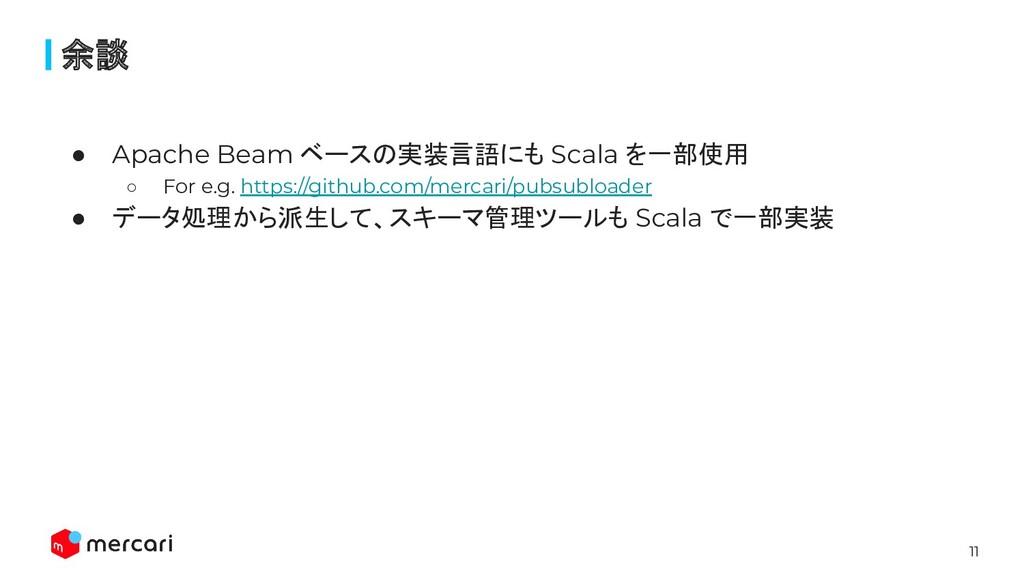 11 ● Apache Beam ベースの実装言語にも Scala を一部使用 ○ For e...