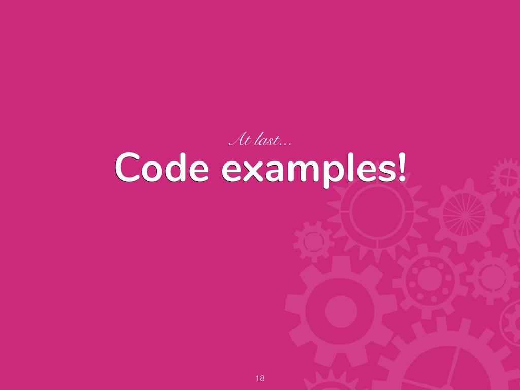 Code examples! At last... !18