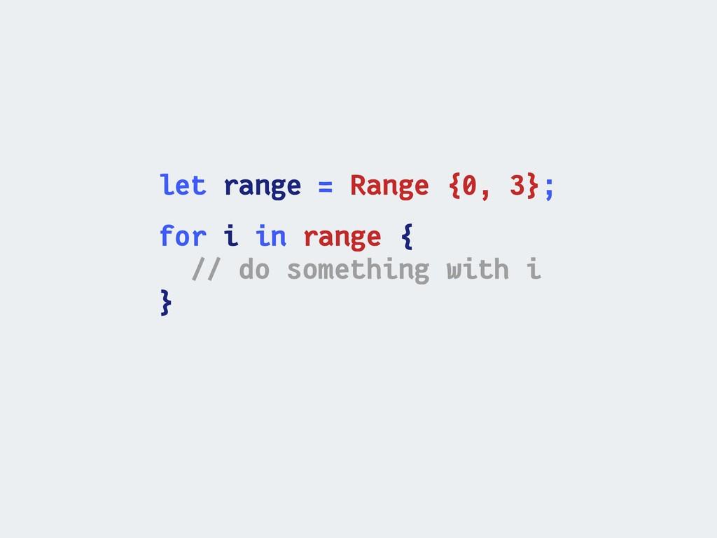 let range = Range {0, 3}; for i in range { // d...