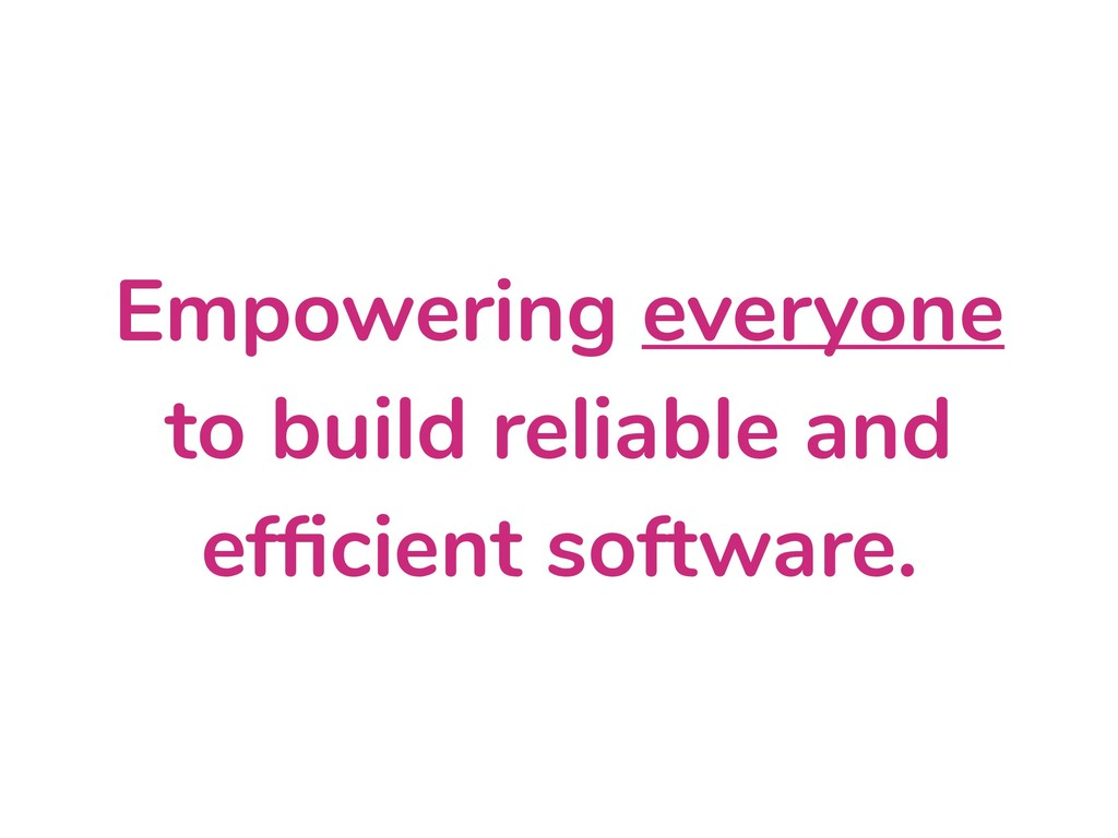 Empowering everyone to build reliable and effici...