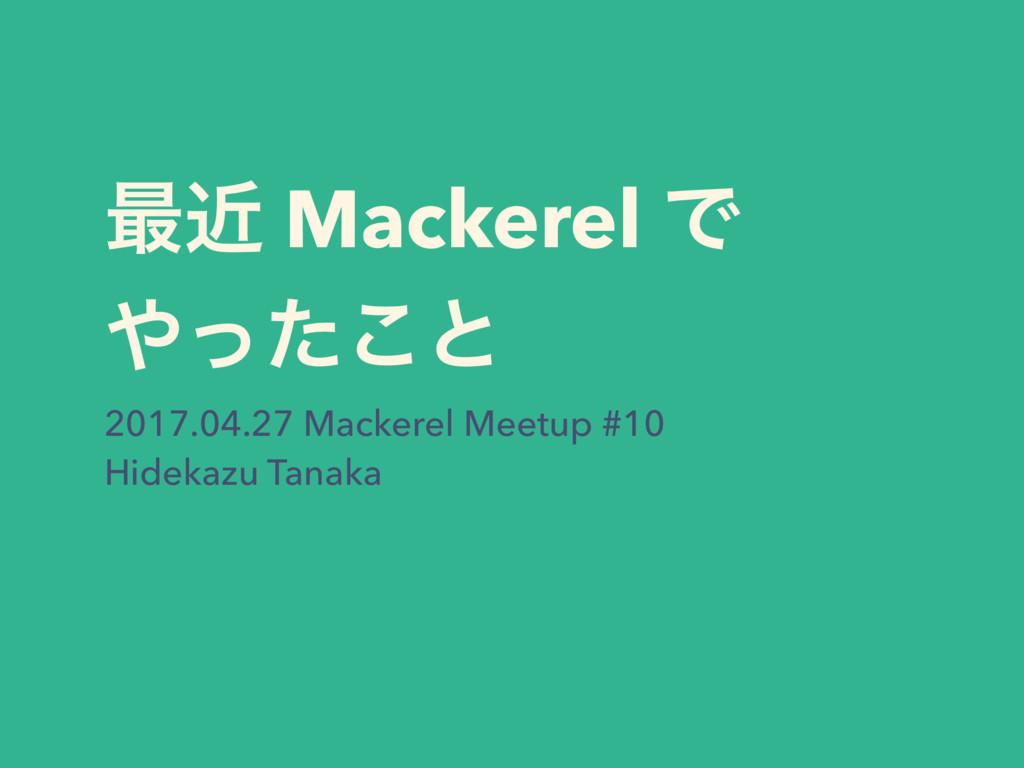 ࠷ۙ Mackerel Ͱ ͬͨ͜ͱ 2017.04.27 Mackerel Meetup ...