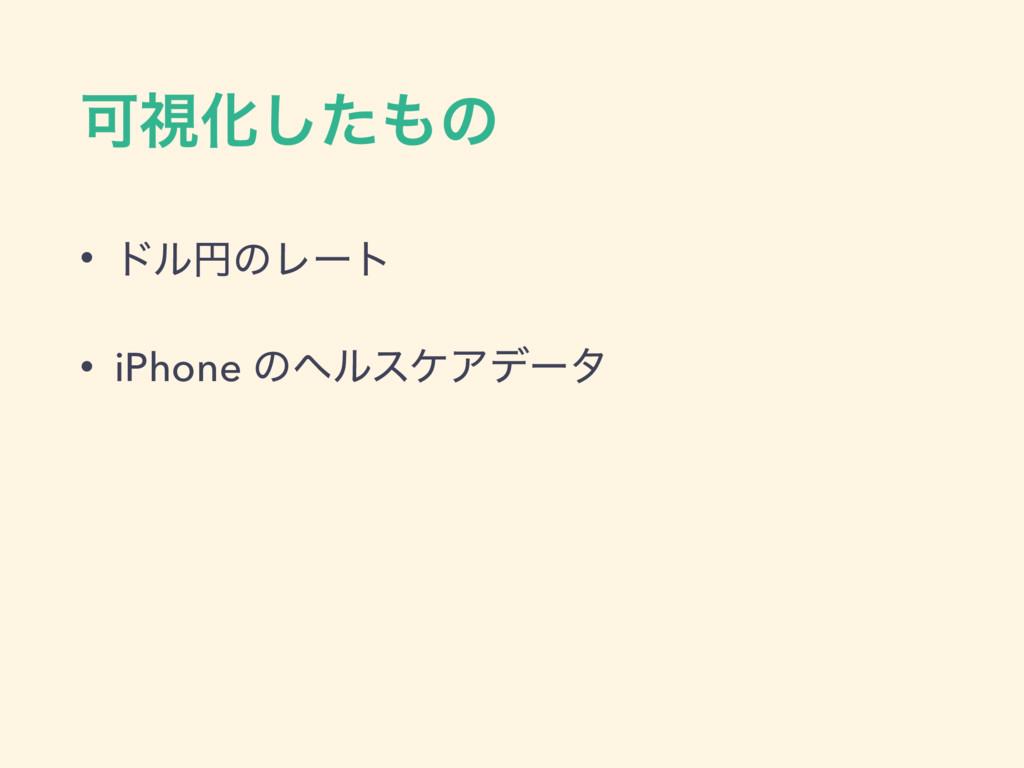 ՄࢹԽͨ͠ͷ • υϧԁͷϨʔτ • iPhone ͷϔϧεέΞσʔλ