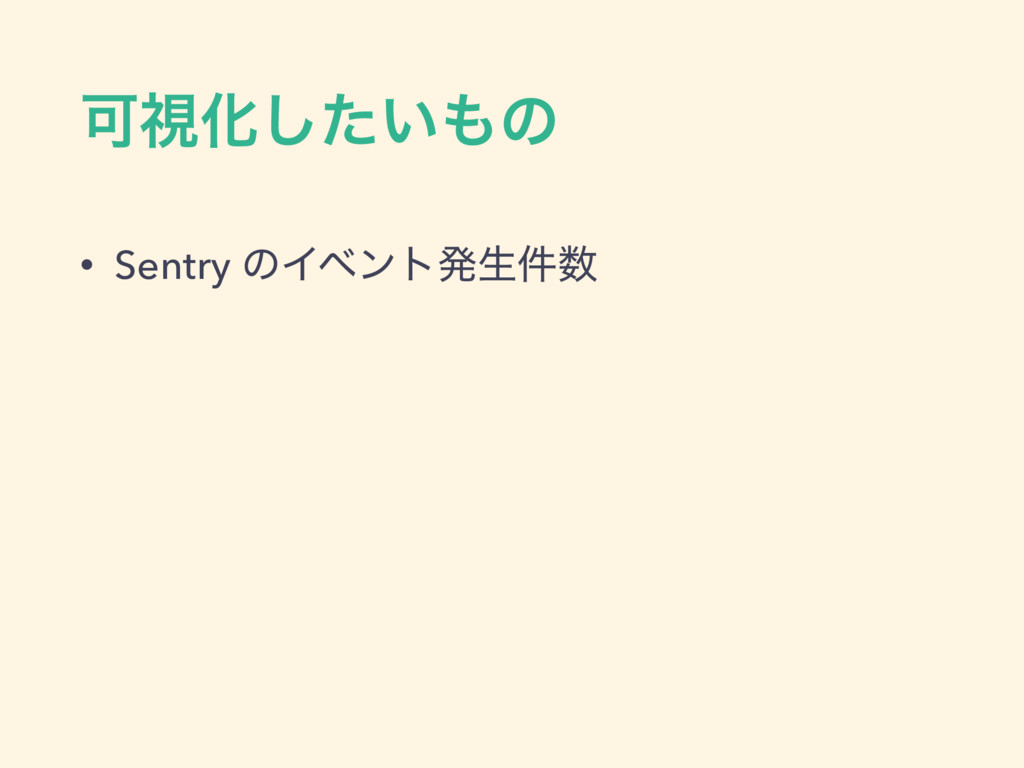 ՄࢹԽ͍ͨ͠ͷ • Sentry ͷΠϕϯτൃੜ݅