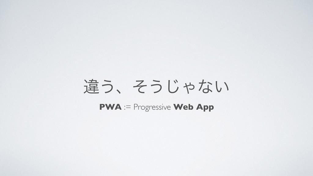 ҧ͏ɺͦ͏͡Όͳ͍ PWA := Progressive Web App