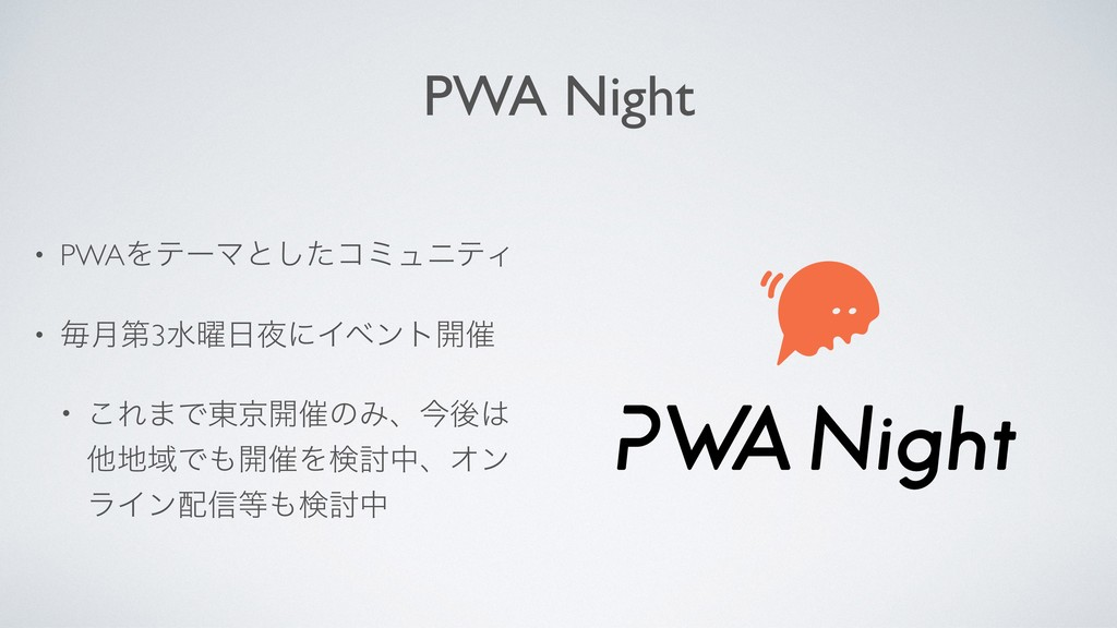 PWA Night • PWAΛςʔϚͱͨ͠ίϛϡχςΟ • ຖ݄ୈ3ਫ༵ʹΠϕϯτ։࠵ ...