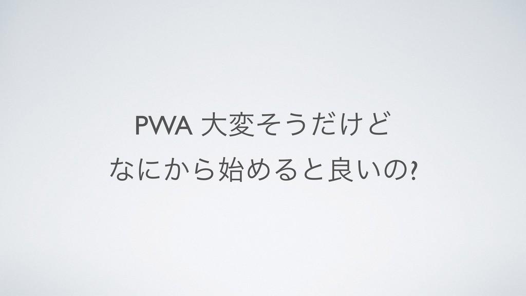PWA େมͦ͏͚ͩͲ ͳʹ͔ΒΊΔͱྑ͍ͷ?