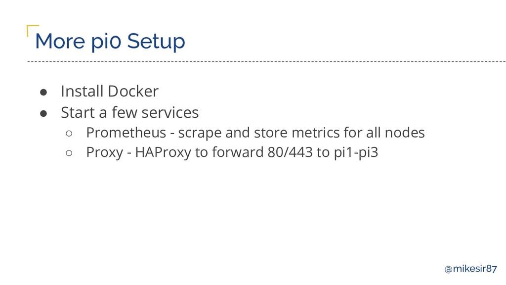 @mikesir87 More pi0 Setup ● Install Docker ● St...