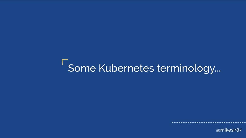 @mikesir87 Some Kubernetes terminology...