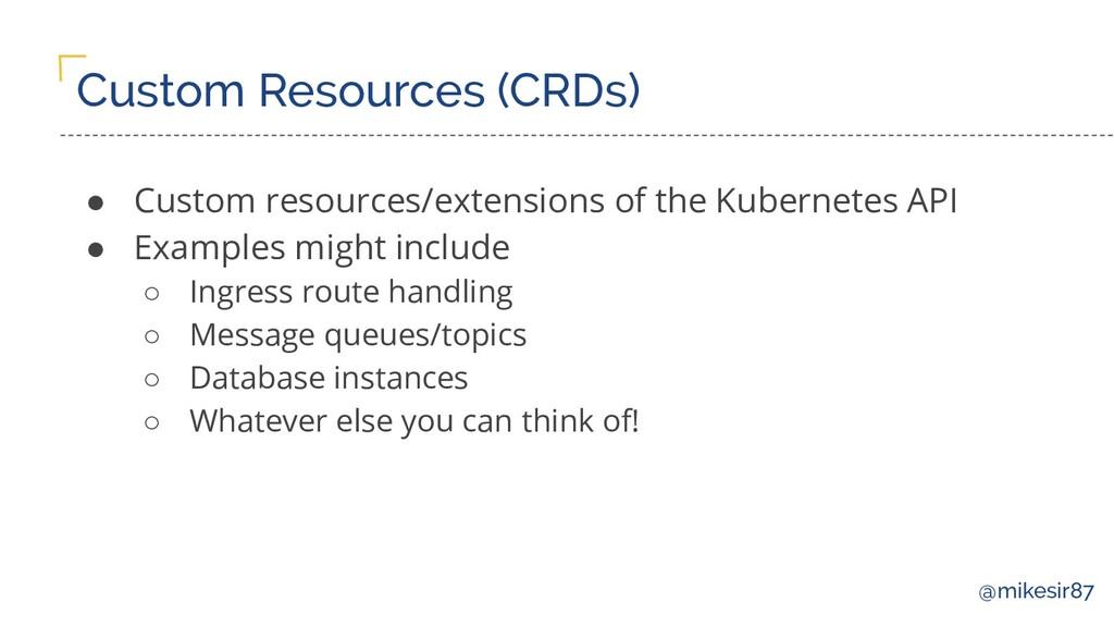 @mikesir87 Custom Resources (CRDs) ● Custom res...
